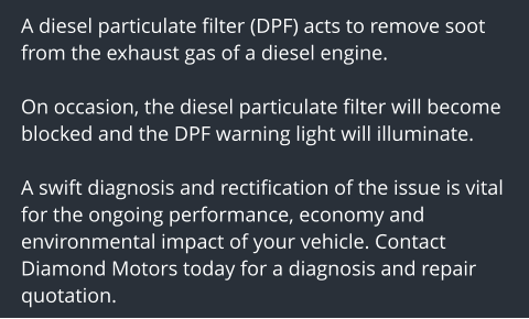 A diesel particulate filter (DPF) acts to remove soot from the exhaust gas of a diesel engine.   On occasion, the diesel particulate filter will become blocked and the DPF warning light will illuminate.  A swift diagnosis and rectification of the issue is vital for the ongoing performance, economy and environmental impact of your vehicle. Contact Diamond Motors today for a diagnosis and repair quotation.