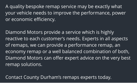A quality bespoke remap service may be exactly what your vehicle needs to improve the performance, power or economic efficiency.  Diamond Motors provide a service which is highly reactive to each customer's needs. Experts in all aspects of remaps, we can provide a performance remap, an economy remap or a well balanced combination of both, Diamond Motors can offer expert advice on the very best remap solutions.  Contact County Durham's remaps experts today.