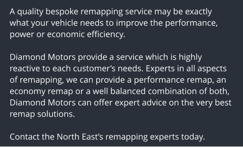 A quality bespoke remapping service may be exactly what your vehicle needs to improve the performance, power or economic efficiency.  Diamond Motors provide a service which is highly reactive to each customer's needs. Experts in all aspects of remapping, we can provide a performance remap, an economy remap or a well balanced combination of both, Diamond Motors can offer expert advice on the very best remap solutions.  Contact the North East's remapping experts today.