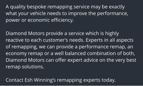 A quality bespoke remapping service may be exactly what your vehicle needs to improve the performance, power or economic efficiency.  Diamond Motors provide a service which is highly reactive to each customer's needs. Experts in all aspects of remapping, we can provide a performance remap, an economy remap or a well balanced combination of both, Diamond Motors can offer expert advice on the very best remap solutions.  Contact Esh Winning's remapping experts today.