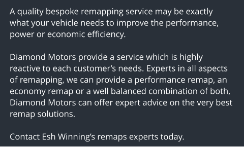 A quality bespoke remapping service may be exactly what your vehicle needs to improve the performance, power or economic efficiency.  Diamond Motors provide a service which is highly reactive to each customer's needs. Experts in all aspects of remapping, we can provide a performance remap, an economy remap or a well balanced combination of both, Diamond Motors can offer expert advice on the very best remap solutions.  Contact Esh Winning's remaps experts today.