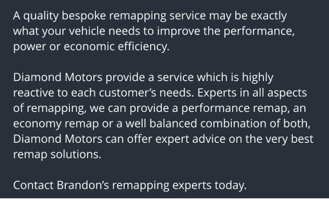 A quality bespoke remapping service may be exactly what your vehicle needs to improve the performance, power or economic efficiency.  Diamond Motors provide a service which is highly reactive to each customer's needs. Experts in all aspects of remapping, we can provide a performance remap, an economy remap or a well balanced combination of both, Diamond Motors can offer expert advice on the very best remap solutions.  Contact Brandon's remapping experts today.