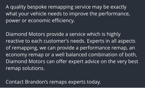 A quality bespoke remapping service may be exactly what your vehicle needs to improve the performance, power or economic efficiency.  Diamond Motors provide a service which is highly reactive to each customer's needs. Experts in all aspects of remapping, we can provide a performance remap, an economy remap or a well balanced combination of both, Diamond Motors can offer expert advice on the very best remap solutions.  Contact Brandon's remaps experts today.