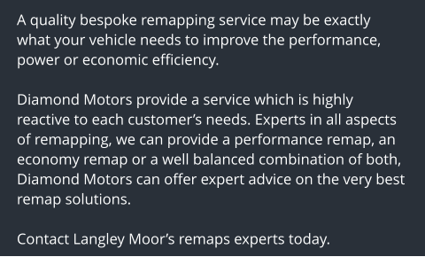 A quality bespoke remapping service may be exactly what your vehicle needs to improve the performance, power or economic efficiency.  Diamond Motors provide a service which is highly reactive to each customer's needs. Experts in all aspects of remapping, we can provide a performance remap, an economy remap or a well balanced combination of both, Diamond Motors can offer expert advice on the very best remap solutions.  Contact Langley Moor's remaps experts today.