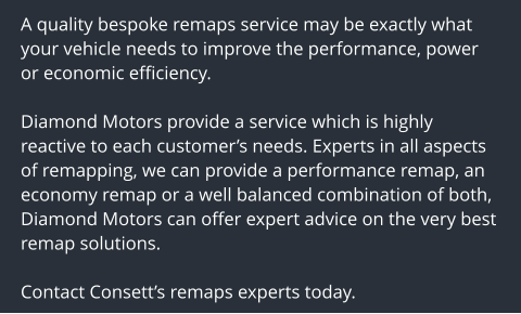 A quality bespoke remaps service may be exactly what your vehicle needs to improve the performance, power or economic efficiency.  Diamond Motors provide a service which is highly reactive to each customer's needs. Experts in all aspects of remapping, we can provide a performance remap, an economy remap or a well balanced combination of both, Diamond Motors can offer expert advice on the very best remap solutions.  Contact Consett's remaps experts today.