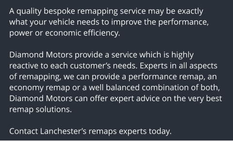 A quality bespoke remapping service may be exactly what your vehicle needs to improve the performance, power or economic efficiency.  Diamond Motors provide a service which is highly reactive to each customer's needs. Experts in all aspects of remapping, we can provide a performance remap, an economy remap or a well balanced combination of both, Diamond Motors can offer expert advice on the very best remap solutions.  Contact Lanchester's remaps experts today.
