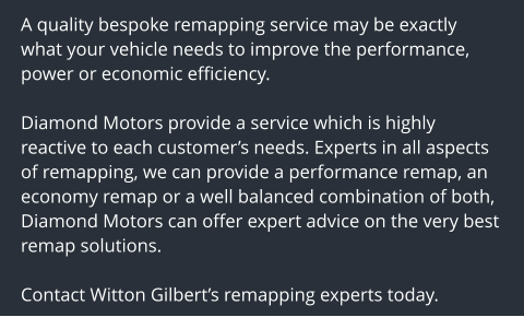 A quality bespoke remapping service may be exactly what your vehicle needs to improve the performance, power or economic efficiency.  Diamond Motors provide a service which is highly reactive to each customer's needs. Experts in all aspects of remapping, we can provide a performance remap, an economy remap or a well balanced combination of both, Diamond Motors can offer expert advice on the very best remap solutions.  Contact Witton Gilbert's remapping experts today.