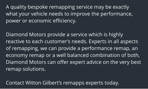 A quality bespoke remapping service may be exactly what your vehicle needs to improve the performance, power or economic efficiency.  Diamond Motors provide a service which is highly reactive to each customer's needs. Experts in all aspects of remapping, we can provide a performance remap, an economy remap or a well balanced combination of both, Diamond Motors can offer expert advice on the very best remap solutions.  Contact Witton Gilbert's remapps experts today.