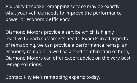 A quality bespoke remapping service may be exactly what your vehicle needs to improve the performance, power or economic efficiency.  Diamond Motors provide a service which is highly reactive to each customer's needs. Experts in all aspects of remapping, we can provide a performance remap, an economy remap or a well balanced combination of both, Diamond Motors can offer expert advice on the very best remap solutions.  Contact Pity Me's remapping experts today.