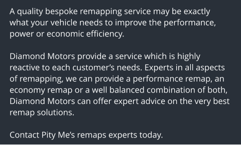 A quality bespoke remapping service may be exactly what your vehicle needs to improve the performance, power or economic efficiency.  Diamond Motors provide a service which is highly reactive to each customer's needs. Experts in all aspects of remapping, we can provide a performance remap, an economy remap or a well balanced combination of both, Diamond Motors can offer expert advice on the very best remap solutions.  Contact Pity Me's remaps experts today.