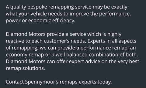 A quality bespoke remapping service may be exactly what your vehicle needs to improve the performance, power or economic efficiency.  Diamond Motors provide a service which is highly reactive to each customer's needs. Experts in all aspects of remapping, we can provide a performance remap, an economy remap or a well balanced combination of both, Diamond Motors can offer expert advice on the very best remap solutions.  Contact Spennymoor's remaps experts today.