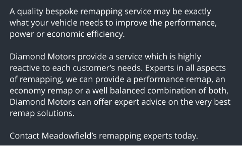 A quality bespoke remapping service may be exactly what your vehicle needs to improve the performance, power or economic efficiency.  Diamond Motors provide a service which is highly reactive to each customer's needs. Experts in all aspects of remapping, we can provide a performance remap, an economy remap or a well balanced combination of both, Diamond Motors can offer expert advice on the very best remap solutions.  Contact Meadowfield's remapping experts today.