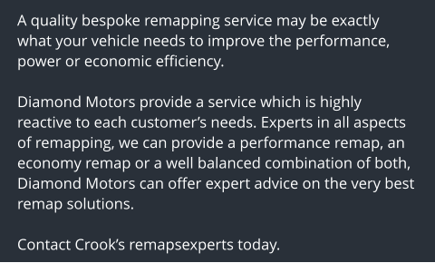 A quality bespoke remapping service may be exactly what your vehicle needs to improve the performance, power or economic efficiency.  Diamond Motors provide a service which is highly reactive to each customer's needs. Experts in all aspects of remapping, we can provide a performance remap, an economy remap or a well balanced combination of both, Diamond Motors can offer expert advice on the very best remap solutions.  Contact Crook's remapsexperts today.