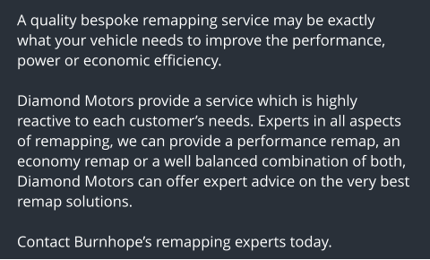 A quality bespoke remapping service may be exactly what your vehicle needs to improve the performance, power or economic efficiency.  Diamond Motors provide a service which is highly reactive to each customer's needs. Experts in all aspects of remapping, we can provide a performance remap, an economy remap or a well balanced combination of both, Diamond Motors can offer expert advice on the very best remap solutions.  Contact Burnhope's remapping experts today.