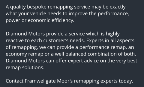 A quality bespoke remapping service may be exactly what your vehicle needs to improve the performance, power or economic efficiency.  Diamond Motors provide a service which is highly reactive to each customer's needs. Experts in all aspects of remapping, we can provide a performance remap, an economy remap or a well balanced combination of both, Diamond Motors can offer expert advice on the very best remap solutions.  Contact Framwellgate Moor's remapping experts today.