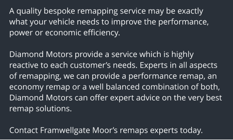 A quality bespoke remapping service may be exactly what your vehicle needs to improve the performance, power or economic efficiency.  Diamond Motors provide a service which is highly reactive to each customer's needs. Experts in all aspects of remapping, we can provide a performance remap, an economy remap or a well balanced combination of both, Diamond Motors can offer expert advice on the very best remap solutions.  Contact Framwellgate Moor's remaps experts today.