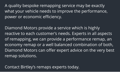 A quality bespoke remapping service may be exactly what your vehicle needs to improve the performance, power or economic efficiency.  Diamond Motors provide a service which is highly reactive to each customer's needs. Experts in all aspects of remapping, we can provide a performance remap, an economy remap or a well balanced combination of both, Diamond Motors can offer expert advice on the very best remap solutions.  Contact Birtley's remaps experts today.