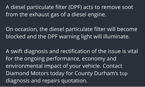 A diesel particulate filter (DPF) acts to remove soot from the exhaust gas of a diesel engine.   On occasion, the diesel particulate filter will become blocked and the DPF warning light will illuminate.  A swift diagnosis and rectification of the issue is vital for the ongoing performance, economy and environmental impact of your vehicle. Contact Diamond Motors today for County Durham's top diagnosis and repairs quotation.