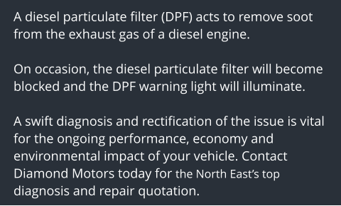 A diesel particulate filter (DPF) acts to remove soot from the exhaust gas of a diesel engine.   On occasion, the diesel particulate filter will become blocked and the DPF warning light will illuminate.  A swift diagnosis and rectification of the issue is vital for the ongoing performance, economy and environmental impact of your vehicle. Contact Diamond Motors today for the North East's top diagnosis and repair quotation.