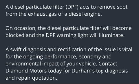 A diesel particulate filter (DPF) acts to remove soot from the exhaust gas of a diesel engine.   On occasion, the diesel particulate filter will become blocked and the DPF warning light will illuminate.  A swift diagnosis and rectification of the issue is vital for the ongoing performance, economy and environmental impact of your vehicle. Contact Diamond Motors today for Durham's top diagnosis and repair quotation.