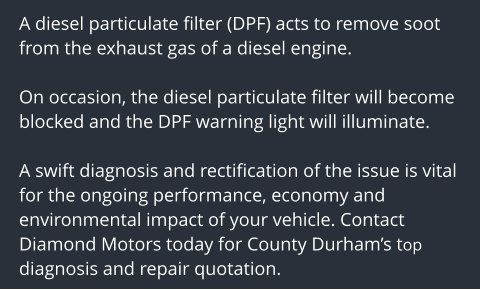 A diesel particulate filter (DPF) acts to remove soot from the exhaust gas of a diesel engine.   On occasion, the diesel particulate filter will become blocked and the DPF warning light will illuminate.  A swift diagnosis and rectification of the issue is vital for the ongoing performance, economy and environmental impact of your vehicle. Contact Diamond Motors today for County Durham's top diagnosis and repair quotation.