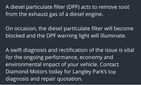 A diesel particulate filter (DPF) acts to remove soot from the exhaust gas of a diesel engine.   On occasion, the diesel particulate filter will become blocked and the DPF warning light will illuminate.  A swift diagnosis and rectification of the issue is vital for the ongoing performance, economy and environmental impact of your vehicle. Contact Diamond Motors today for Langley Park's top diagnosis and repair quotation.