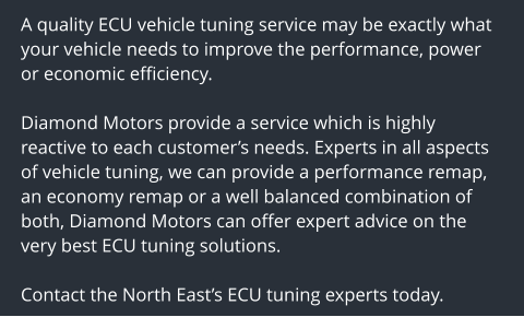 A quality ECU vehicle tuning service may be exactly what your vehicle needs to improve the performance, power or economic efficiency.  Diamond Motors provide a service which is highly reactive to each customer's needs. Experts in all aspects of vehicle tuning, we can provide a performance remap, an economy remap or a well balanced combination of both, Diamond Motors can offer expert advice on the very best ECU tuning solutions.  Contact the North East's ECU tuning experts today.